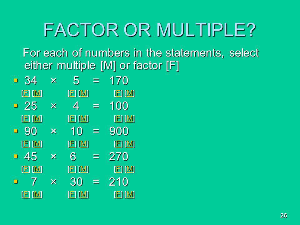 FACTOR OR MULTIPLE For each of numbers in the statements, select either multiple [M] or factor [F]
